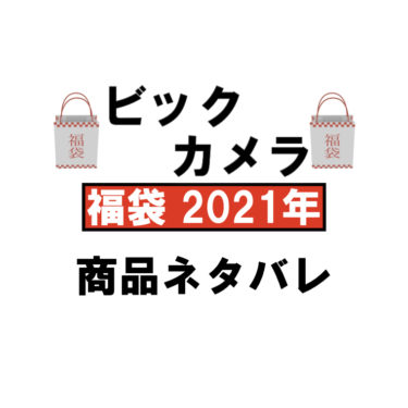 ビックカメラ2021年福袋中身のネタバレと口コミ!予約・購入方法や日程についても