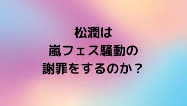 【松潤】嵐フェス騒動で謝罪するのか?ジャニーズ過去のやらかしではどう?
