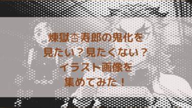 煉獄杏寿郎の鬼化を見たい?見たくない?イラスト画像を集めてみた!