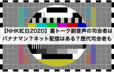 【NHK紅白2020】裏トーク副音声の司会者はバナナマン?ネット配信はある?歴代司会者も
