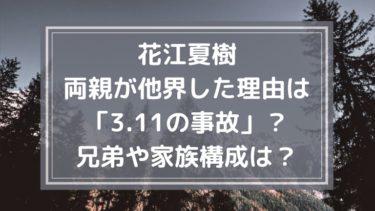 花江夏樹の両親が他界した理由は「3.11の事故」?兄弟や家族構成は?