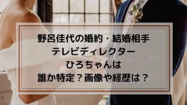 野呂佳代の婚約(結婚)相手のテレビディレクター・ひろちゃんは誰か特定?画像や経歴は?
