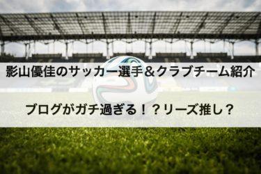 影山優佳のサッカー選手&クラブチーム紹介ブログがガチ過ぎる!?リーズ推し?