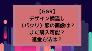 【G&R】デザイン横流し(パクリ)服の画像は?まだ購入可能?返金方法は?