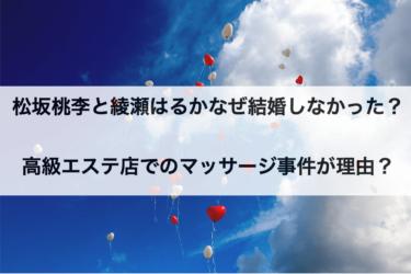 松坂桃李と綾瀬はるかはなぜ結婚しなかった?高級エステ店でのマッサージ事件が理由?