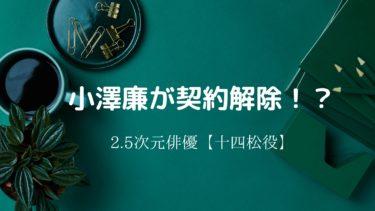 小澤廉が契約解除!?十四松役で話題!2.5次元俳優&声優として活躍【仮面ライダー】
