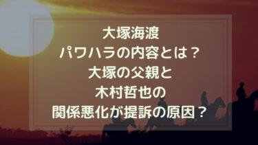 大塚海渡・パワハラの内容とは?大塚の父親と木村哲也の関係悪化が提訴の原因?