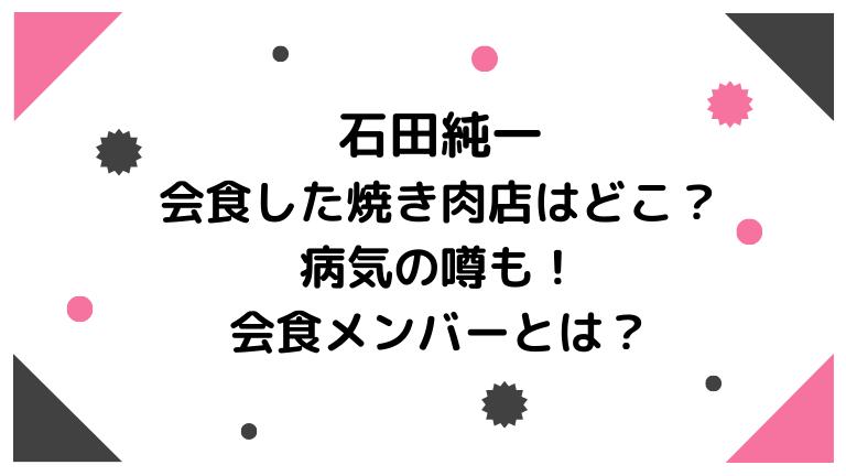 石田純一が会食した焼き肉(焼肉)店はどこ?病気の噂も!会食メンバーとは?