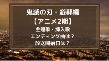 鬼滅の刃遊郭編【アニメ2期】の主題歌・挿入歌・エンディング曲は?放送開始日は?